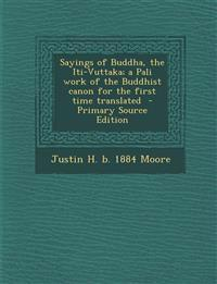 Sayings of Buddha, the Iti-Vuttaka; a Pali work of the Buddhist canon for the first time translated  - Primary Source Edition