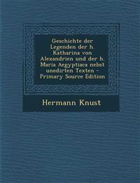 Geschichte Der Legenden Der H. Katharina Von Alexandrien Und Der H. Maria Aegyptiaca Nebst Unedirten Texten - Primary Source Edition