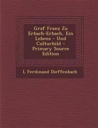 Graf Franz Zu Erbach-Erbach, Ein Lebens - Und Culturbild - Primary Source Edition