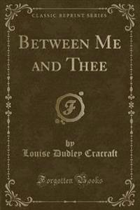 Between Me and Thee (Classic Reprint)
