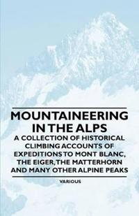 Mountaineering in the Alps - A Collection of Historical Climbing Accounts of Expeditions to Mont Blanc, the Eiger, the Matterhorn and Many Other Alpin
