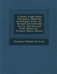 Handy Anglo-Saxon Dictionary, Based on Groschopp's Grein, Ed., Revised and Corrected by J.A. Harrison and W.M. Baskervill