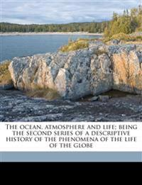 The ocean, atmosphere and life; being the second series of a descriptive history of the phenomena of the life of the globe