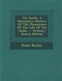 The Earth, A Descriptive History Of The Phenomena Of The Life Of The Globe... - Primary Source Edition