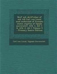 Bref Och Skrifvelser AF Och Till Carl Von Linne Med Understod AF Svenska Staten Utgifna AF Upsala Universitet. Afd. 1, del 1-8, Afd. 2, del 1 Volume 5