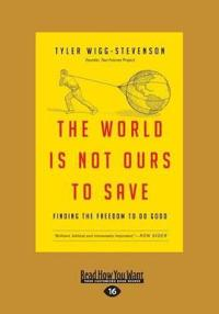 The World Is Not Ours to Save: Finding the Freedom to Do Good (Large Print 16pt)