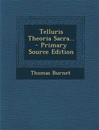 Telluris Theoria Sacra...