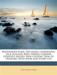 Anonymous plays. 3rd series, comprising: Jack Juggler; King Darius; Gammer Gurton's needle; New custom; Trial of treasure; Note-book and word-list