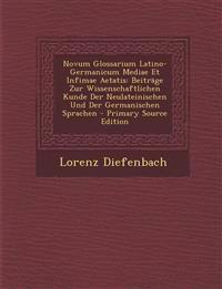 Novum Glossarium Latino-Germanicum Mediae Et Infimae Aetatis: Beitrage Zur Wissenschaftlichen Kunde Der Neulateinischen Und Der Germanischen Sprachen
