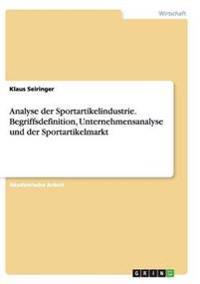 Analyse der Sportartikelindustrie. Begriffsdefinition, Unternehmensanalyse und der Sportartikelmarkt