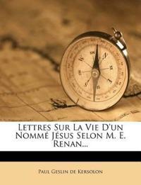 Lettres Sur La Vie D'un Nommé Jésus Selon M. E. Renan...