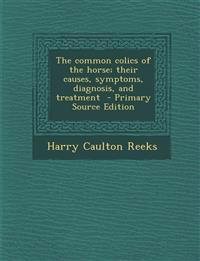 The common colics of the horse; their causes, symptoms, diagnosis, and treatment