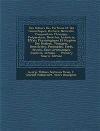 Des Odeurs Des Parfums Et Des Cosmétiques: Histoire Naturelle, Composition Chimique, Préparation, Recettes, Industrie, Effets Physiologiques Et Hygi