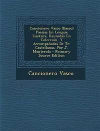 Cancionero Vasco (Basco) Poesías En Lengua Euskara, Reunidas En Colección, Y Accompañadas De Tr. Castellanas, Por J. Manterola - Primary Source Editio