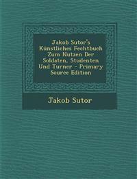 Jakob Sutor's Künstliches Fechtbuch Zum Nutzen Der Soldaten, Studenten Und Turner - Primary Source Edition