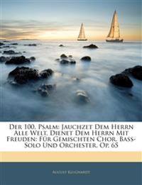 Der 100. Psalm: Jauchzet Dem Herrn Alle Welt, Dienet Dem Herrn Mit Freuden: Für Gemischten Chor, Bass-Solo Und Orchester. Op. 65