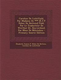 Caroline De Lichtfield, Par Madame De *** [É.J.P. Polier De Bottens] Publ. Par Le Traducteur De Werther [G. Deyverdun]. Par Mme De Montolieu - Primary