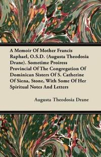 A Memoir Of Mother Francis Raphael, O.S.D. (Augusta Theodosia Drane). Sometime Proiress Provincial Of The Congregation Of Dominican Sisters Of S. Cath