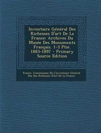 Inventaire Général Des Richesses D'art De La France: Archives Du Musée Des Monuments Français. 1-3 Ptie. 1883-1897 - Primary Source Edition