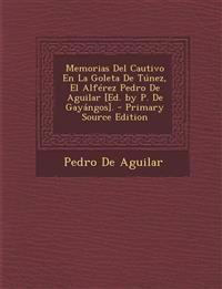 Memorias del Cautivo En La Goleta de Tunez, El Alferez Pedro de Aguilar [Ed. by P. de Gayangos]. - Primary Source Edition
