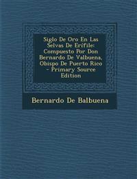 Siglo de Oro En Las Selvas de Erifile: Compuesto Por Don Bernardo de Valbuena, Obispo de Puerto Rico - Primary Source Edition