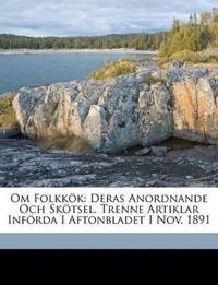 Om Folkkök: Deras Anordnande Och Skötsel. Trenne Artiklar Införda I Aftonbladet I Nov. 1891