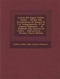 Lettera del Signor Galileo Galilei ... Scritta Alla Granduchessa Di Toscana: In CVI Teologicamente, E Con Ragioni Saldissime ... Si Risponde Alle Calu