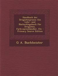 Handbuch Der Drogistenpraxis: Ein Lehr- Und Nachschlagebuch Fur Drogisten, Farbwaarenhandler, Etc - Primary Source Edition