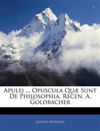 Apulei ... Opuscula Quæ Sunt De Philosophia, Recen. A. Goldbacher