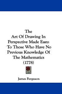 The Art Of Drawing In Perspective Made Easy: To Those Who Have No Previous Knowledge Of The Mathematics (1778)