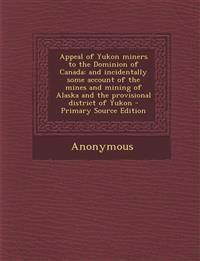 Appeal of Yukon Miners to the Dominion of Canada: And Incidentally Some Account of the Mines and Mining of Alaska and the Provisional District of Yuko