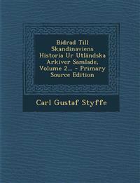 Bidrad Till Skandinaviens Historia Ur Utländska Arkiver Samlade, Volume 2... - Primary Source Edition