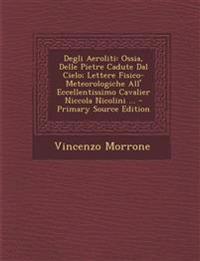 Degli Aeroliti: Ossia, Delle Pietre Cadute Dal Cielo; Lettere Fisico-Meteorologiche All' Eccellentissimo Cavalier Niccola Nicolini ...