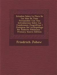 Estudios Sobre La Flora de Las Islas de Juan Fernanedez: Con Una Introduccion Sobre Las Condiciones Jeograficas I Jeolojicas del Archipielago Por Robe