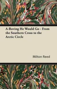 A-Roving He Would Go - From the Southern Cross to the Arctic Circle