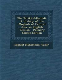 The Tarikh-I-Rashidi: A History of the Moghuls of Central Asia; an English Version - Primary Source Edition