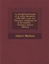 Theophilanthropie Et Le Culte Decadaire, 1796-1801; Essai Sur L'Histoire Religieuse de La Revolution
