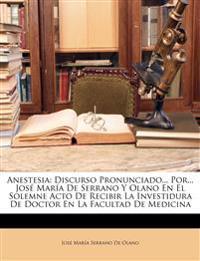 Anestesia: Discurso Pronunciado... Por... José María De Serrano Y Olano En El Solemne Acto De Recibir La Investidura De Doctor En La Facultad De Medic