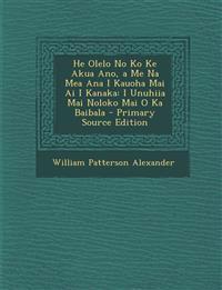 He Olelo No Ko Ke Akua Ano, a Me Na Mea Ana I Kauoha Mai Ai I Kanaka: I Unuhiia Mai Noloko Mai O Ka Baibala