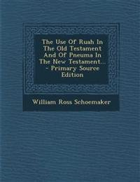 The Use Of Ruah In The Old Testament And Of Pneuma In The New Testament...
