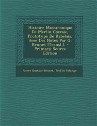 Histoire Maccaronique de Merlin Coccaie, Prototype de Rabelais, Avec Des Notes Par G. Brunet [Transl.]. - Primary Source Edition