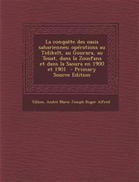 La conquête des oasis sahariennes; opérations au Tidikelt, au Gourara, au Touat, dans la Zousfana et dans la Saoura en 1900 et 1901