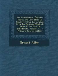 Les Prisonniers D'Abd-El-Kader, Ou Cinq Mois de Captivite Chez Les Arabes: Orne Du Portrait D'Abd-El-Kader Et de Plan de Tekedemta, Volume 1... - Prim