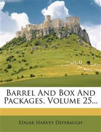 Barrel And Box And Packages, Volume 25...