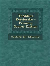 Thaddaus Kosciuszko - Primary Source Edition
