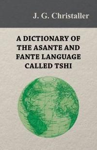A Dictionary of the Asante and Fante Language Called Tshi (Chwee, Twi), With a Grammatical Introduction and Appendices on the Geography of the Gold Coast and Other Subjects