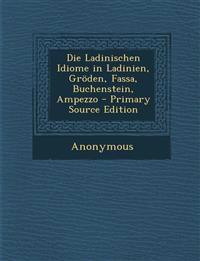 Die Ladinischen Idiome in Ladinien, Groden, Fassa, Buchenstein, Ampezzo - Primary Source Edition