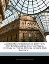American Dictionary of Printing and Bookmaking: Containing a History of These Arts in Europe and America ...