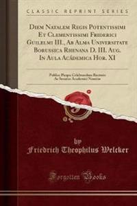 Diem Natalem Regis Potentissimi Et Clementissimi Friderici Guilelmi III., Ab Alma Universitate Borussica Rhenana D. III. Aug. In Aula Acádemica Hor. XI