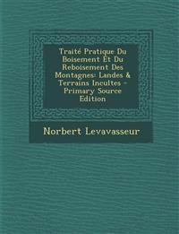 Traite Pratique Du Boisement Et Du Reboisement Des Montagnes: Landes & Terrains Incultes